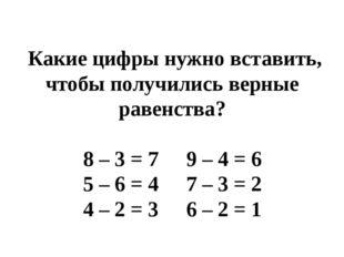 Какие цифры нужно вставить, чтобы получились верные равенства? 8 – 3 = 7