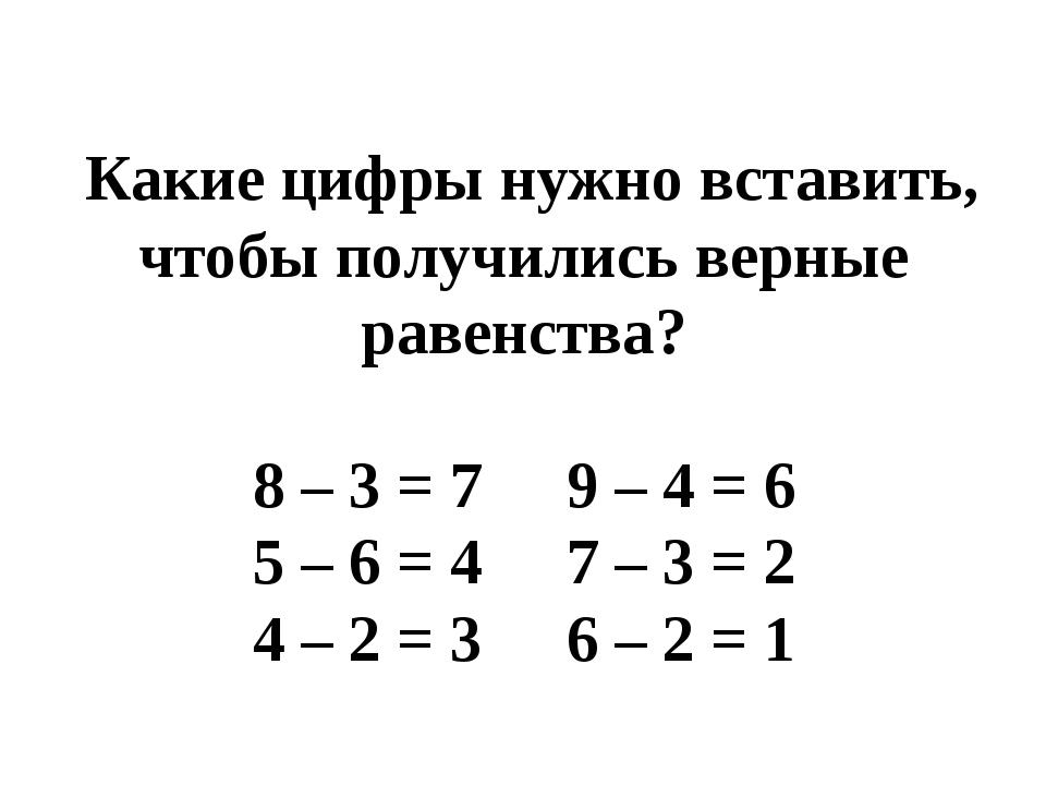 Какие цифры нужно вставить, чтобы получились верные равенства? 8 – 3 = 7...