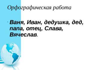 Орфографическая работа Ваня, Иван, дедушка, дед, папа, отец, Слава, Вячеслав.