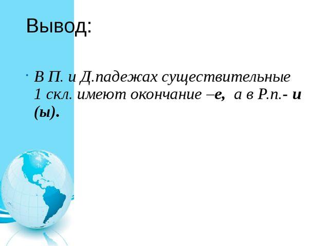 Вывод: В П. и Д.падежах существительные 1 скл. имеют окончание –е, а в Р.п.-...