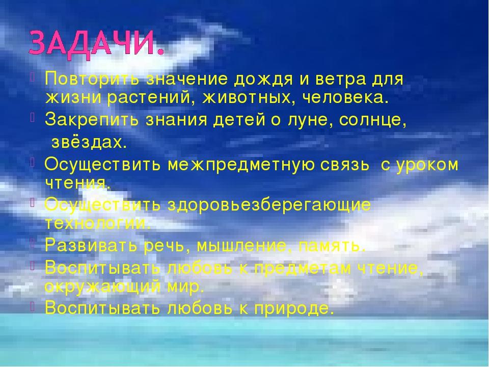 Повторить значение дождя и ветра для жизни растений, животных, человека. Закр...