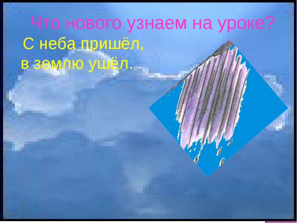 Что нового узнаем на уроке? С неба пришёл, в землю ушёл.