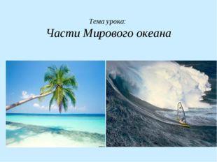 Тема урока: Части Мирового океана