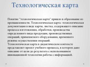 """Технологическая карта Понятие """"технологическая карта"""" пришло в образование из"""