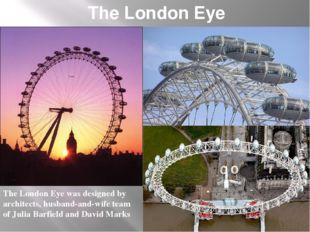 The London Eye The London Eye was designed by architects, husband-and-wife te