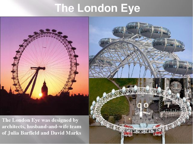 The London Eye The London Eye was designed by architects, husband-and-wife te...