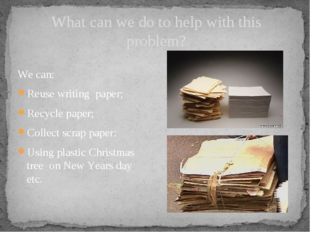 What can we do to help with this problem? We can: Reuse writing paper; Recycl