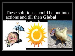 These solutions should be put into actions and till then Global Warming sprea