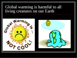 Global warming is harmful to all living creatures on our Earth
