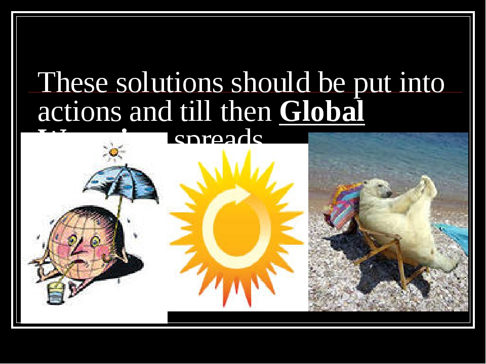 These solutions should be put into actions and till then Global Warming sprea...