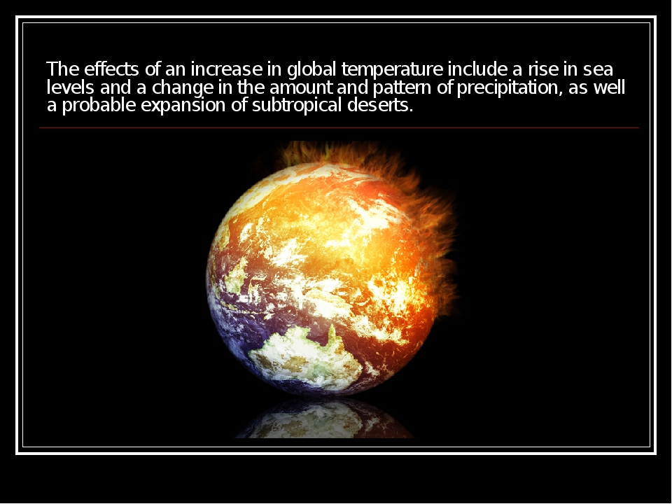 The effects of an increase in global temperature include a rise in sea levels...