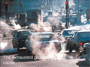 The exhausted gases from vehicles cause severe shortage of air.