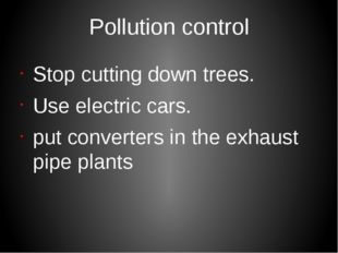 Рollution control Stop cutting down trees. Use electric cars. put converters