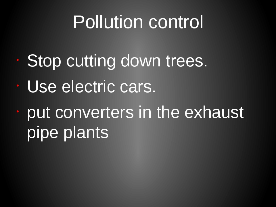 Рollution control Stop cutting down trees. Use electric cars. put converters...