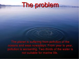 The planet is suffering from pollution of the oceans and seas nowadays. From