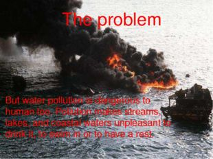 But water pollution is dangerous to human too. Pollution makes streams, lakes