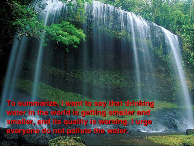 To summarize, I want to say that drinking water in the world is getting small...