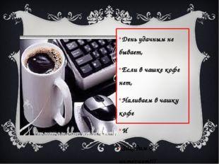 День удачным не бывает, Если в чашке кофе нет, Наливаем в чашку кофе И Заход