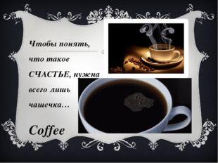 Чтобы понять, что такое СЧАСТЬЕ, нужна всего лишь чашечка… Coffee