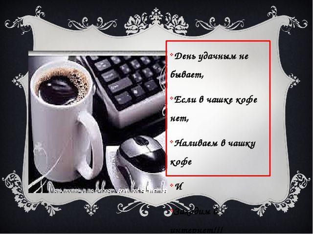День удачным не бывает, Если в чашке кофе нет, Наливаем в чашку кофе И Заход...