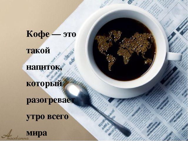 . Кофе — это такой напиток, который разогревает утро всего мира