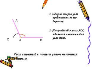 1. Одну из сторон угла продолжить за его вершину. 2. Получившийся угол АОС яв