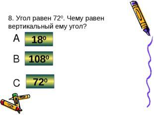 8. Угол равен 720. Чему равен вертикальный ему угол? 720 1080 180 C B A