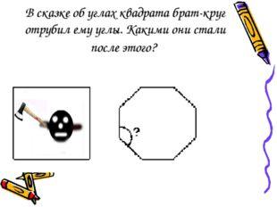 В сказке об углах квадрата брат-круг отрубил ему углы. Какими они стали после