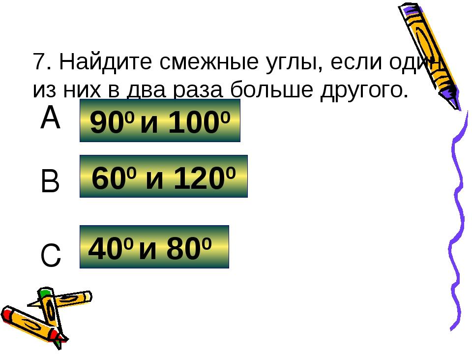 7. Найдите смежные углы, если один из них в два раза больше другого. 600 и 12...
