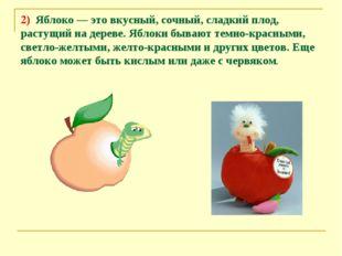 2) Яблоко — это вкусный, сочный, сладкий плод, растущий на дереве. Яблоки быв