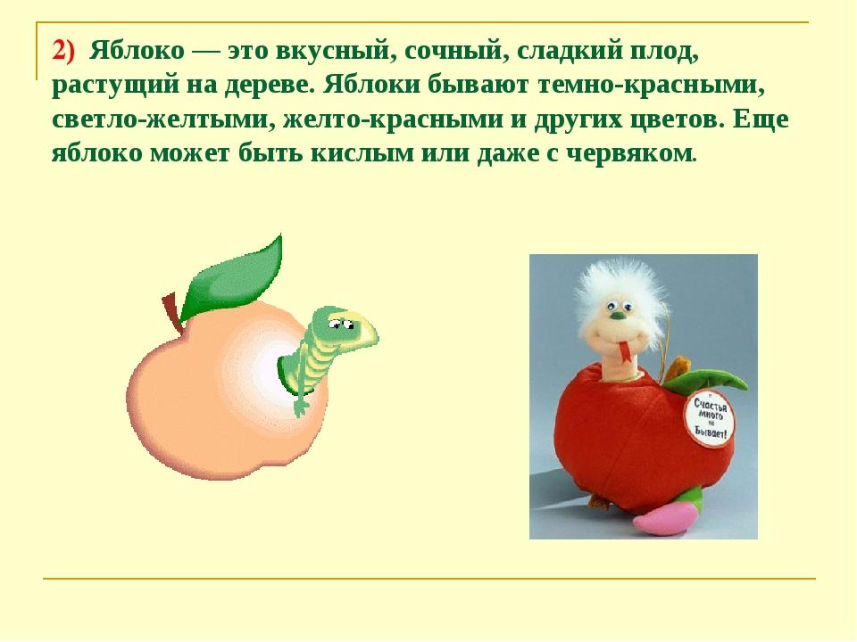 2) Яблоко — это вкусный, сочный, сладкий плод, растущий на дереве. Яблоки быв...