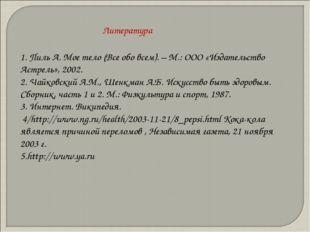 1. Пиль А. Мое тело (Все обо всем). – М.: ООО «Издательство Астрель», 2002. 2