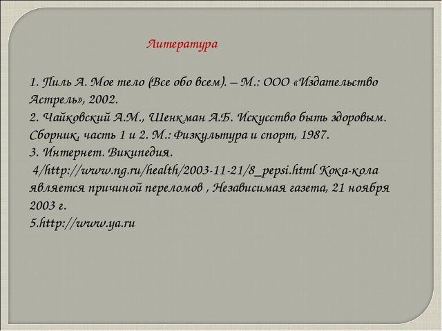 1. Пиль А. Мое тело (Все обо всем). – М.: ООО «Издательство Астрель», 2002. 2...