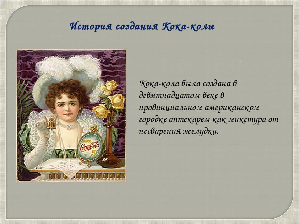 История создания Кока-колы Кока-кола была создана в девятнадцатом веке в пров...