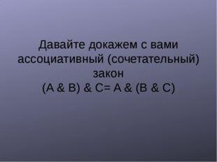 Давайте докажем с вами ассоциативный (сочетательный) закон (A & B) & C= A &