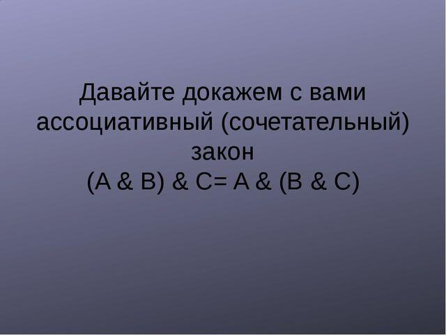 Давайте докажем с вами ассоциативный (сочетательный) закон (A & B) & C= A &...