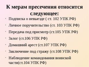 К мерам пресечения относится следующее: Подписка о невыезде ( ст. 102 УПК РФ)