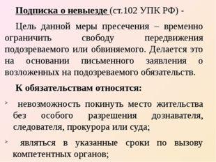Подписка о невыезде (ст.102 УПК РФ) - Цель данной меры пресечения – временно