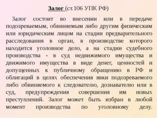Залог (ст.106 УПК РФ) Залог состоит во внесении или в передаче подозреваемым,