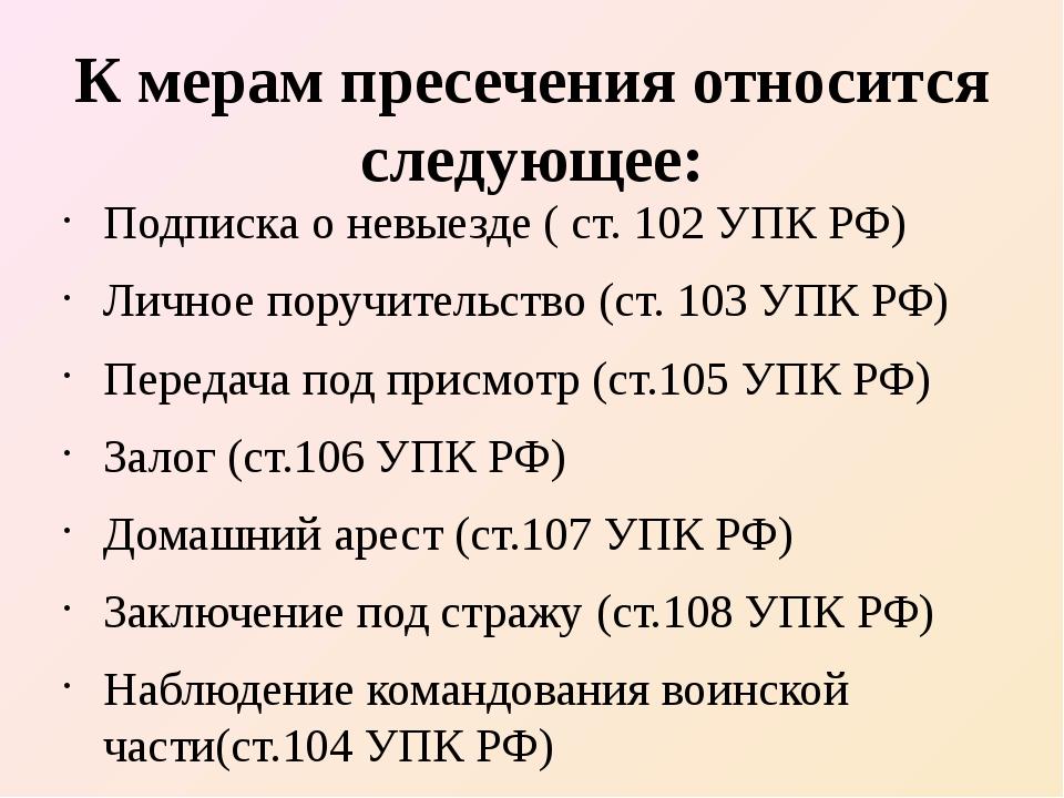 К мерам пресечения относится следующее: Подписка о невыезде ( ст. 102 УПК РФ)...