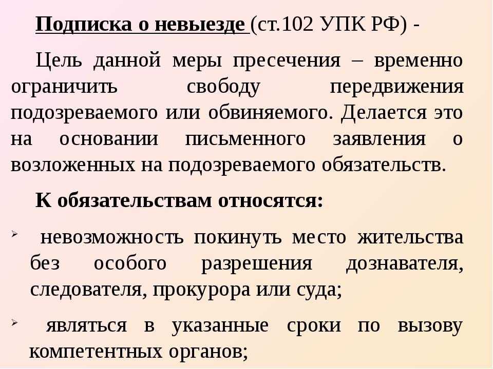 Подписка о невыезде (ст.102 УПК РФ) - Цель данной меры пресечения – временно...
