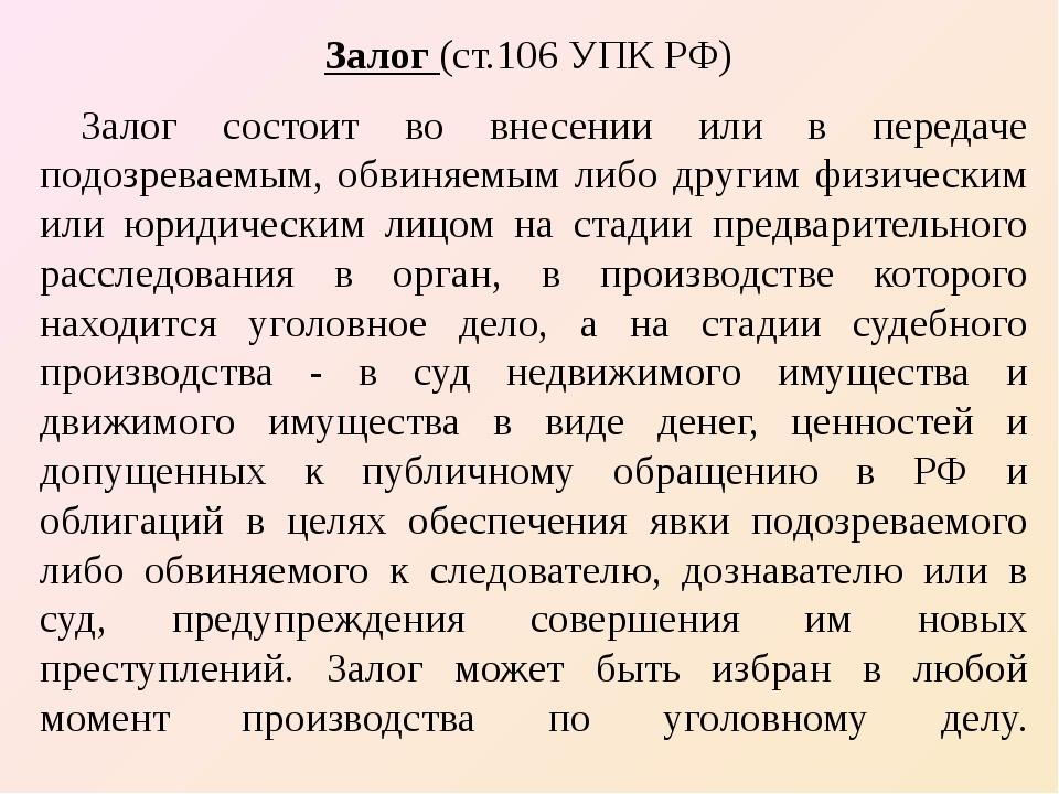 Залог (ст.106 УПК РФ) Залог состоит во внесении или в передаче подозреваемым,...