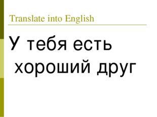 Translate into English У тебя есть хороший друг