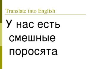 Translate into English У нас есть смешные поросята