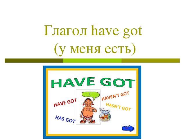 Глагол have got (у меня есть)