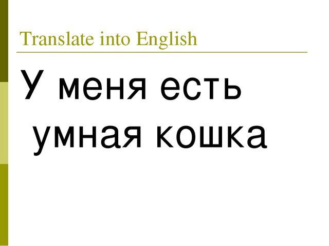 Translate into English У меня есть умная кошка