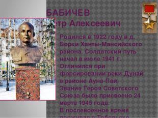 БАБИЧЕВ Петр Алексеевич Родился в 1922 году в д. Борки Ханты-Мансийского райо