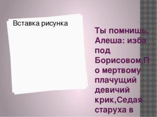 Ты помнишь, Алеша: изба под Борисовом,По мертвому плачущий девичий крик,Седая