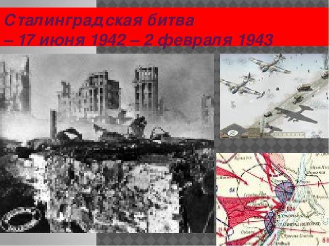 Сталинградская битва – 17 июня 1942 – 2 февраля 1943