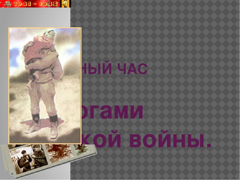 КЛАССНЫЙ ЧАС Дорогами великой войны.